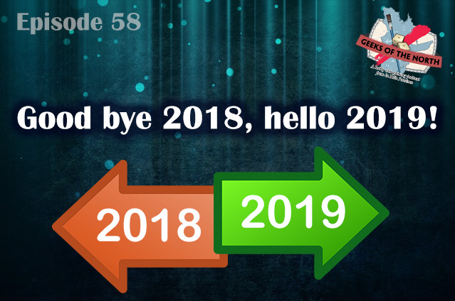 Geeks of the North Episode 58 - Good bye 2018, hello 2019!