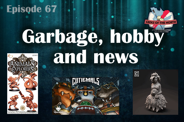 Geeks of the North Episode 67 - Garbage, hobby and news
