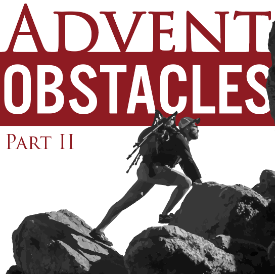 Obstacles 3, Anxiety (3rd Sunday of Advent, 2018)