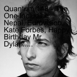 Quantum 148 - The One including Nepal, Eurovision, Kate Forbes, Happy Birthday Mr Dylan.....