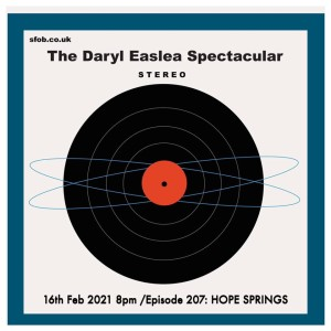 The Daryl Easlea Spectacular - 16/2/2021 Episode '207' - HOPE SPRINGS