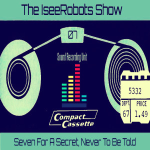 The IseeRobots Show Ep.7: Seven For A Secret Never To Be Told
