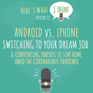 Episode 12 - Android vs. iPhone, switching to your dream job, and convincing parents to stay home during the coronavirus pandemic