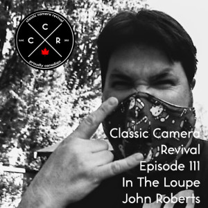 Classic Camera Revival - Episode 111 - In the Loupe: John Roberts