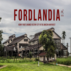 #175 - Fordlandia: Henry Ford's Doomed Factory City in the Amazon Rainforest