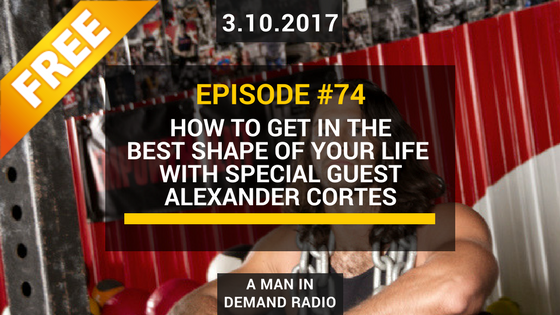 FREE Episode #74: How To Get In The Best Shape of Your Life With Special Guest Alexander Cortes