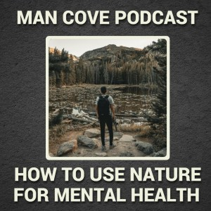 How to use nature for improved mental health - Man Cove Wellbeing Talk Show with Owen, Steve, Darryl and Dave - Series 2 - Epi 4