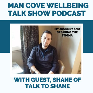 My journey and breaking the stigma with guest Shane of 'Talk to Shane' - The Man Cove Wellbeing Talk Show - My Trauma, Your Trauma - Interview - Series 1 - Epi 9