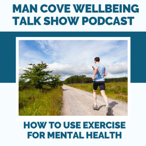 How to use exercise for mental health - Man Cove Wellbeing Talk Show - Series 2 - Episode 2 with Owen, Steve, Darryl & Alisdair