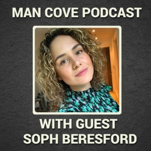 Supporting our loved ones and my anxiety with guest Soph Beresford - The Man Cove Wellbeing Talk Show - My Trauma, Your Trauma - Interview - Series 3 - Epi 2