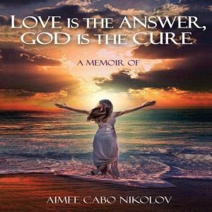 Love is the Answer God is the Cure - An Interview with Author Aimee Cabo Nikolov