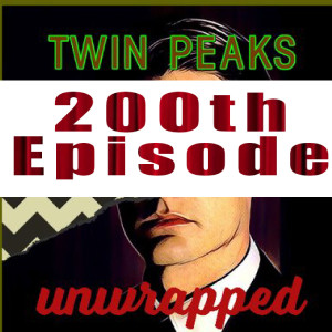 Twin Peaks Unwrapped 200: A Very Special 200th Episode