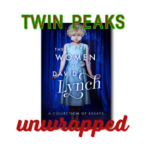 Twin Peaks Unwrapped 196: The Women of David Lynch, A Collection of Essays Book
