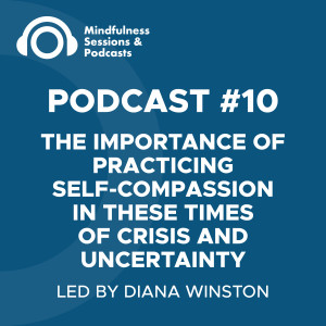 Podcast #10 - The Importance of Practicing Self-Compassion in these Times of Uncertainty