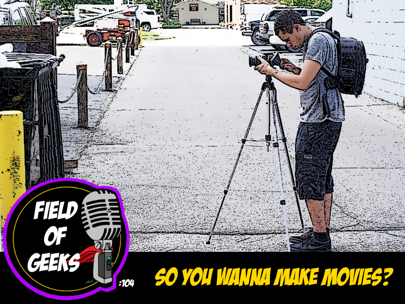 FIELD of GEEKS 104 - SO YOU WANNA MAKE MOVIES?