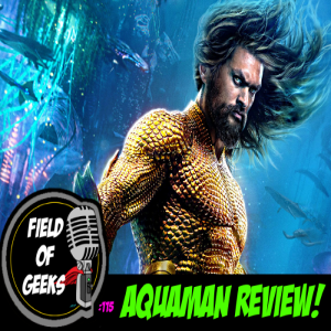 FIELD of GEEKS 115 - AQUAMAN REVIEW!