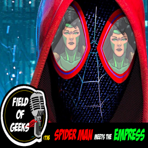 FIELD of GEEKS 116 - SPIDER MAN meets the EMPRESS