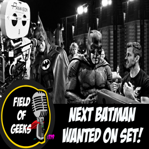FIELD of GEEKS 119 - NEXT BATMAN WANTED ON SET!