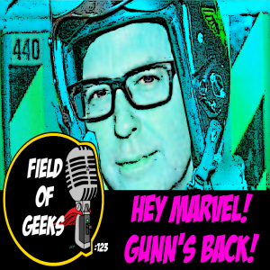 FIELD of GEEKS 123 - HEY MARVEL! GUNN'S BACK!