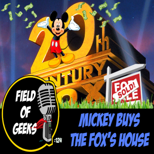 FIELD of GEEKS 124 - MICKEY BUYS the FOX'S HOUSE