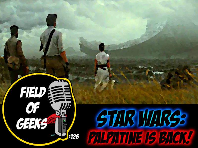 FIELD of GEEKS 126 - STAR WARS: PALPATINE is BACK!
