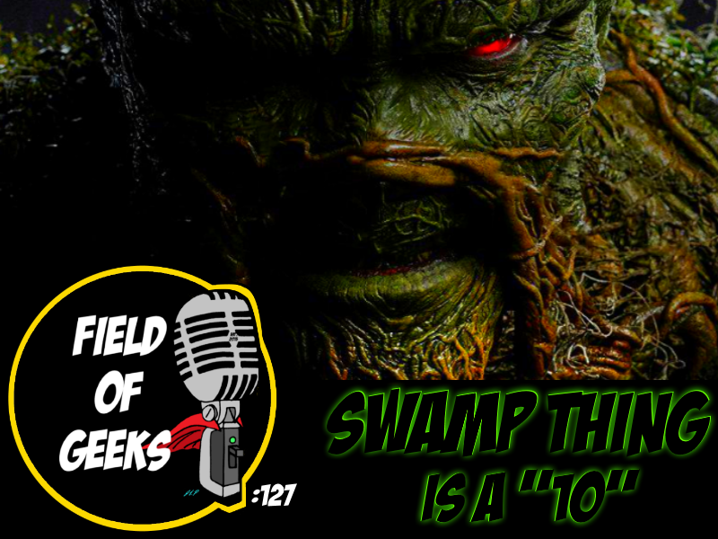 "FIELD of GEEKS 127 - SWAMP THING is a ""10"""