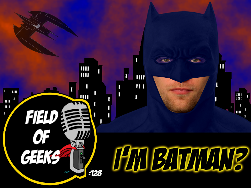 FIELD of GEEKS 128 - I'M BATMAN?