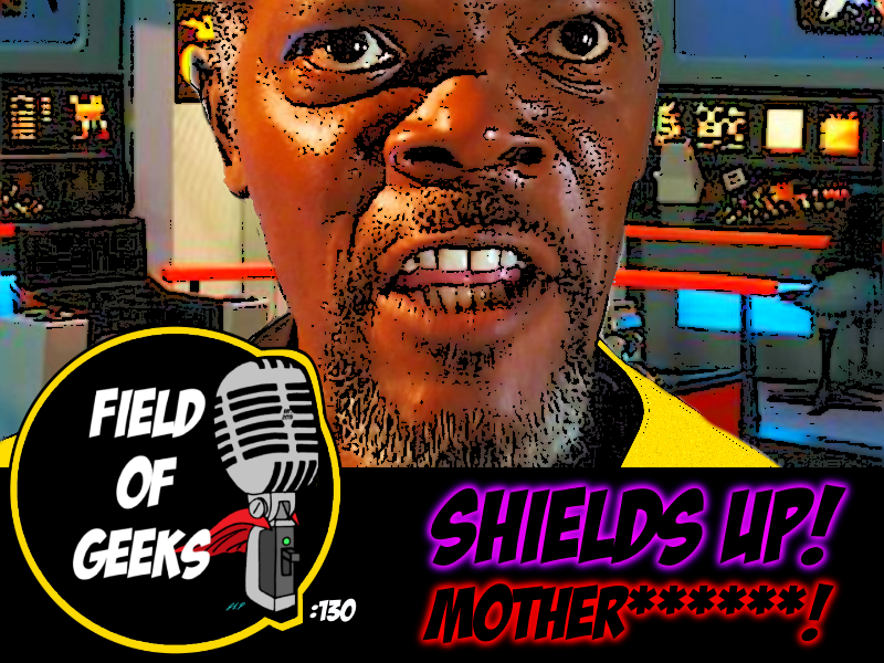FIELD of GEEKS 130 - SHIELDS UP! MOTHER******!