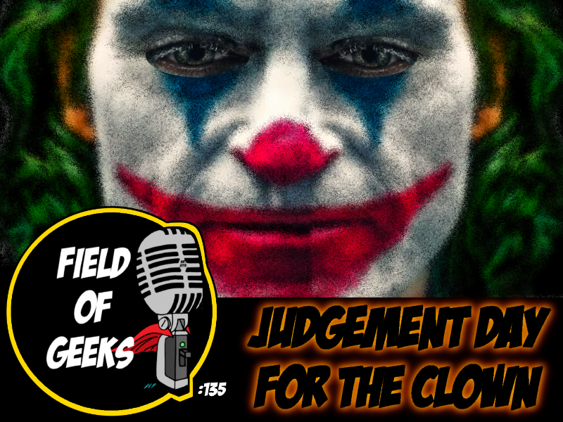 FIELD of GEEKS 135 - JUDGEMENT DAY FOR THE CLOWN