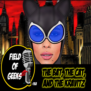 FIELD of GEEKS 138 - THE BAT, THE CAT, AND THE KRAVITZ
