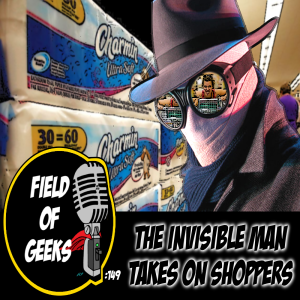 FIELD of GEEKS 149 - THE INVISIBLE MAN TAKES ON THE SHOPPERS