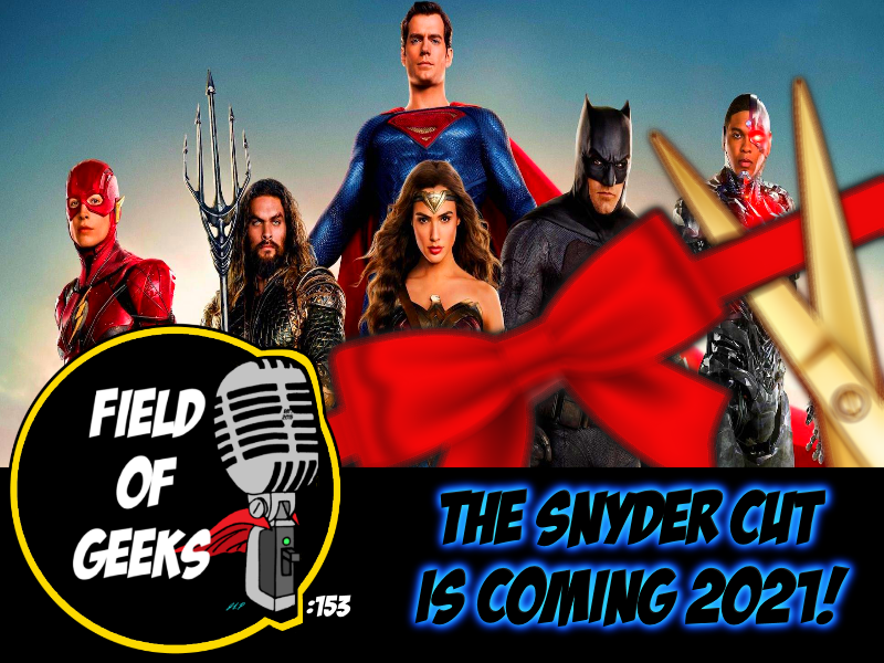 FIELD of GEEKS 153 - THE SNYDER CUT IS COMING 2021!