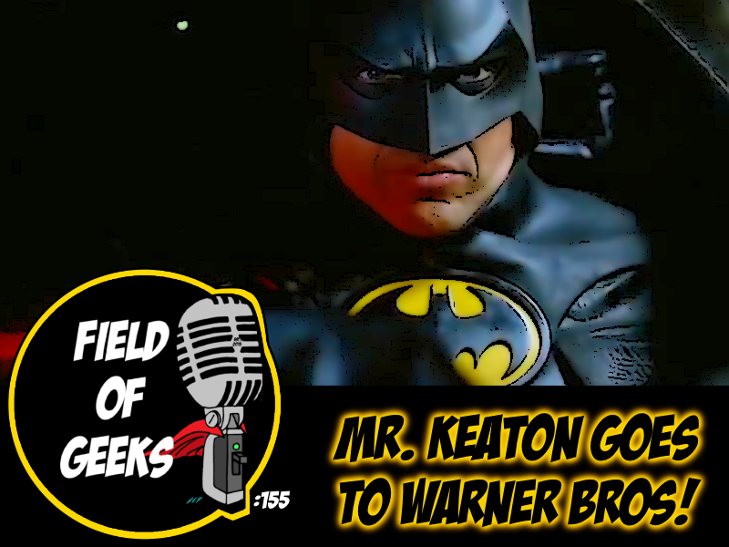 FIELD of GEEKS 155 - MR.KEATON GOES TO WARNER BROS!