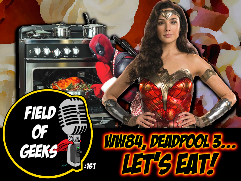 FIELD of GEEKS 161 - WW84, DEADPOOL 3...LET'S EAT!