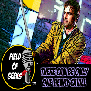 FIELD of GEEKS 170 - THERE CAN BE ONLY ONE HENRY CAVILL