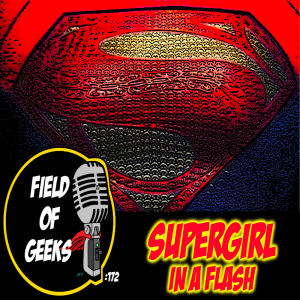 FIELD of GEEKS 172 - SUPERGIRL IN A FLASH