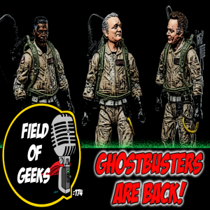 FIELD of GEEKS 174 - GHOSTBUSTERS ARE BACK!