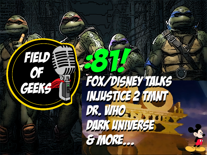 Episode 81 - FOX/DISNEY TALKS, Injustice 2, DR.WHO, Dark Universe, & MORE...