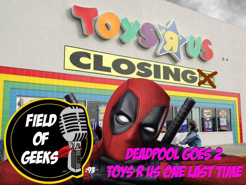Episode 93 - DEADPOOL GOES 2 TOYS R US ONE LAST TIME