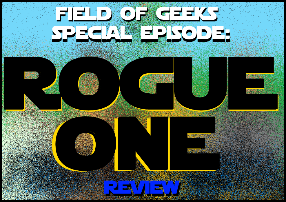 Field of Geeks Special Episode: ROGUE ONE - A Star Wars Review!
