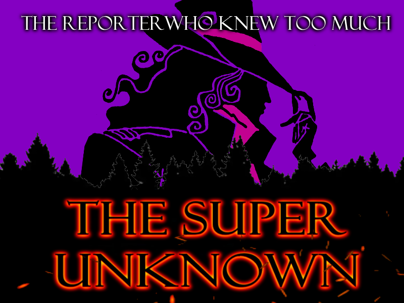 The SUPER UNKNOWN - THE REPORTER WHO KNEW TOO MUCH