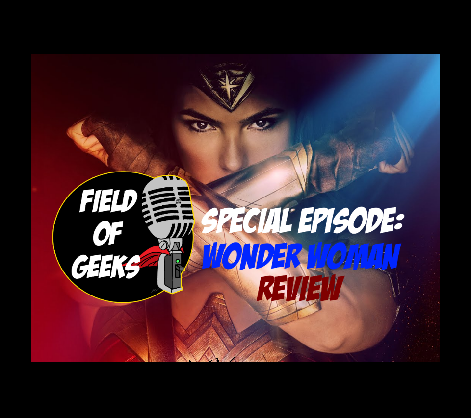 Field of Geeks Special Episode: WONDER WOMAN REVIEW