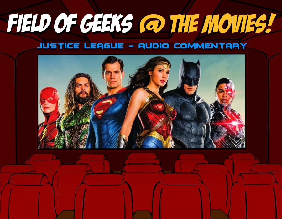 "FIELD of GEEKS @ the MOVIES! - ""JUSTICE LEAGUE"" Audio Commentary"