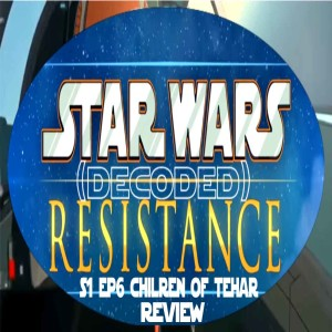 Star Wars Resistance Decoded Ep6 Children of Tehar Review (Audio Only)