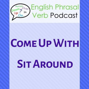 255. Sit Around, Come Up With   Learn Everyday English Phrasal Verbs