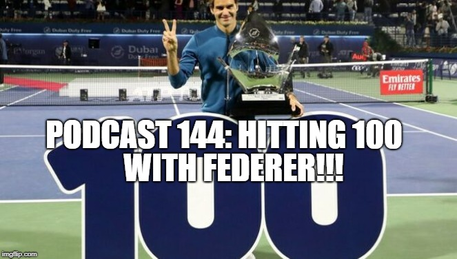 Podcast 144: Hitting 100 with Federer!!!