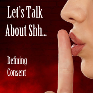 Let's Talk About Shh... Defining Consent