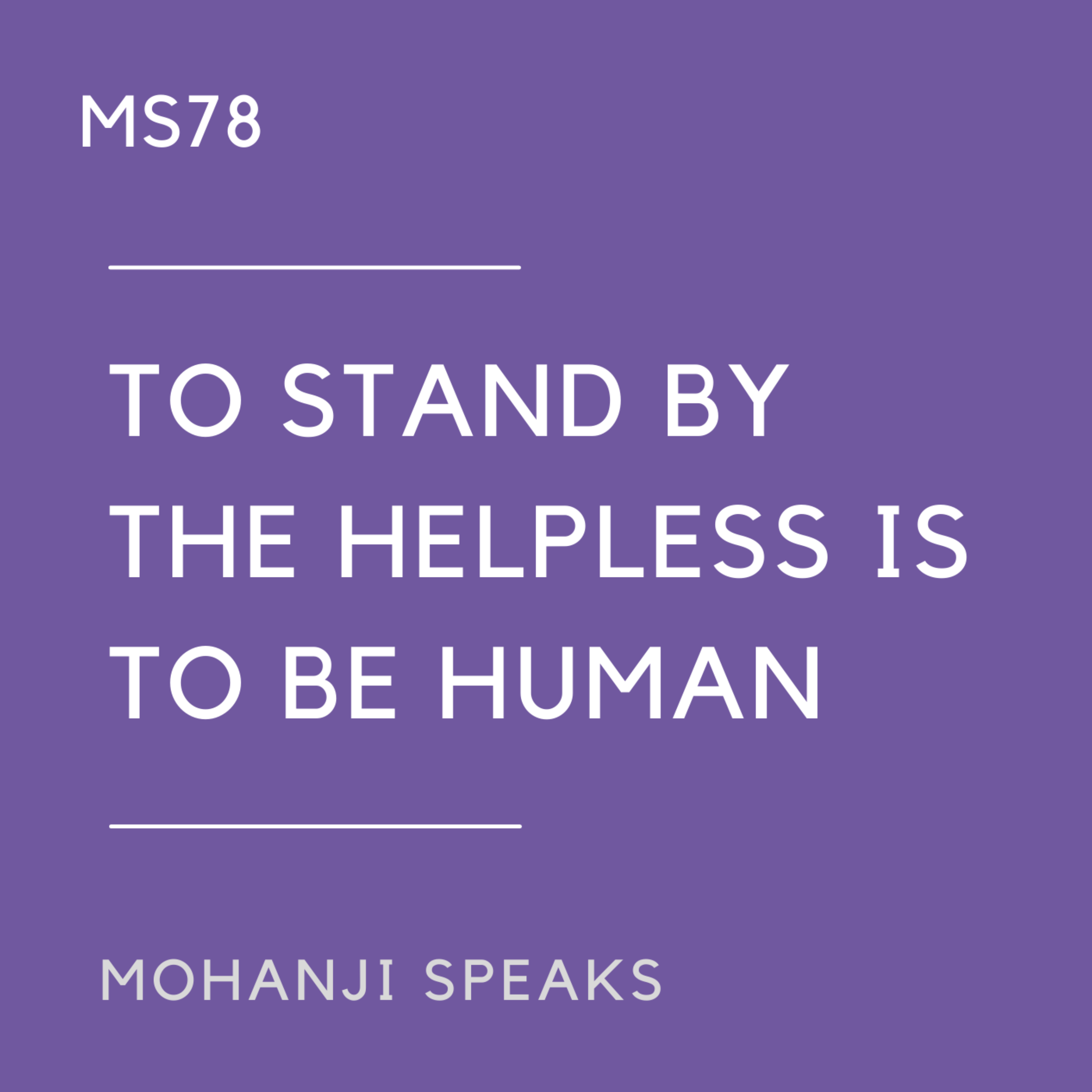 MS78 - To stand by the helpless is to be human