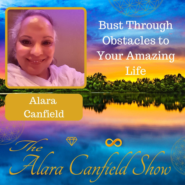 Bust Through Obstacles to Your Amazing Life with Alara Canfield