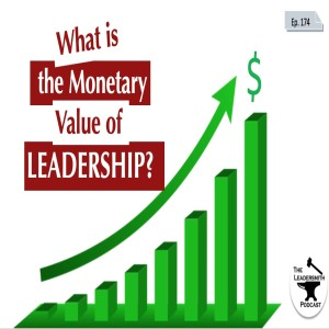 WHAT IS THE MONETARY VALUE OF LEADERSHIP? [EPISODE 174]